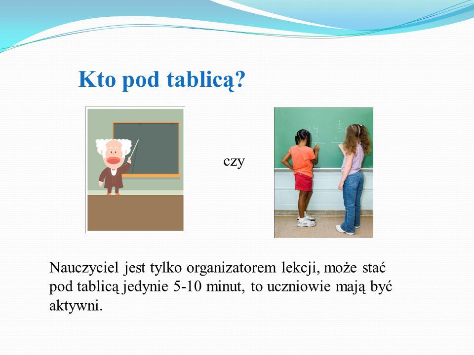Kto pod tablicą? Nauczyciel jest tylko organizatorem lekcji, może stać pod tablicą jedynie 5-10 minut, to uczniowie mają być aktywni. czy