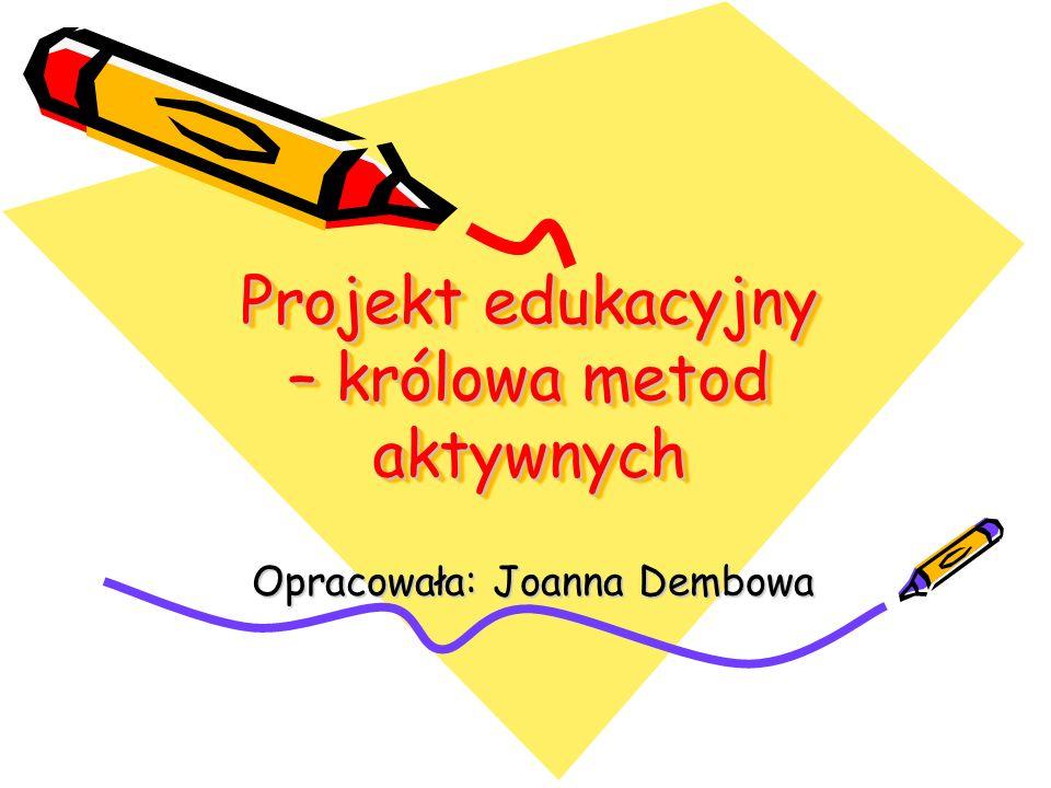Projekt edukacyjny – królowa metod aktywnych Opracowała: Joanna Dembowa