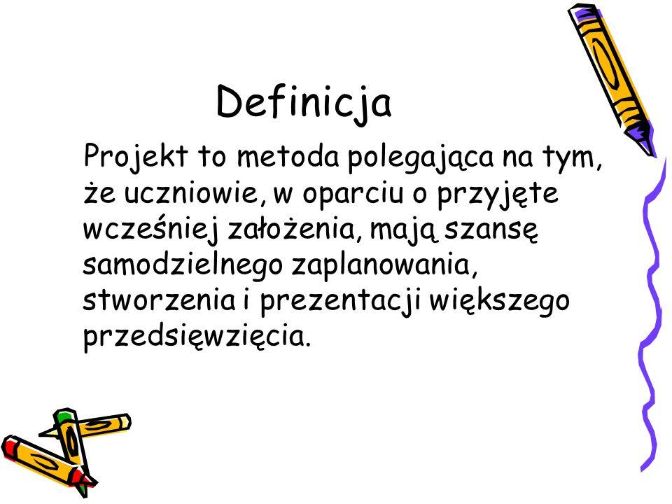 Definicja Projekt to metoda polegająca na tym, że uczniowie, w oparciu o przyjęte wcześniej założenia, mają szansę samodzielnego zaplanowania, stworze