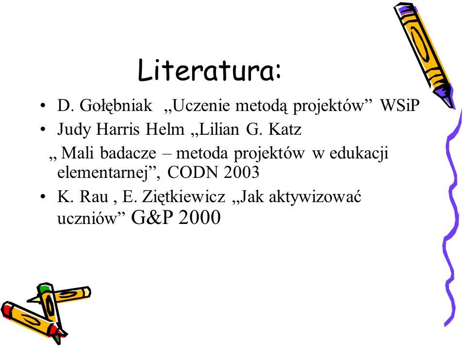 Literatura: D. Gołębniak Uczenie metodą projektów WSiP Judy Harris Helm Lilian G. Katz Mali badacze – metoda projektów w edukacji elementarnej, CODN 2