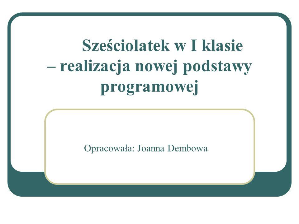 Sześciolatek w I klasie – realizacja nowej podstawy programowej Opracowała: Joanna Dembowa
