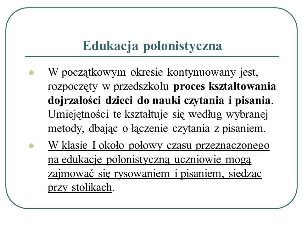 Edukacja polonistyczna W początkowym okresie kontynuowany jest, rozpoczęty w przedszkolu proces kształtowania dojrzałości dzieci do nauki czytania i p
