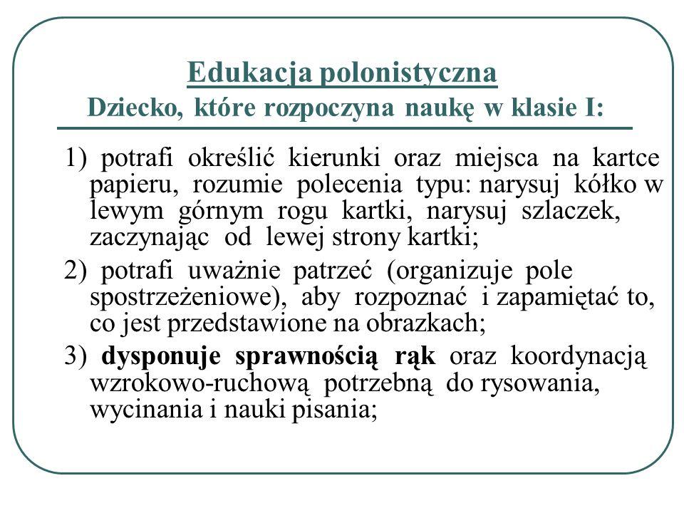 Edukacja polonistyczna Dziecko, które rozpoczyna naukę w klasie I: 1) potrafi określić kierunki oraz miejsca na kartce papieru, rozumie polecenia typu