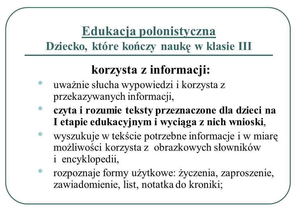 Edukacja polonistyczna Dziecko, które kończy naukę w klasie III korzysta z informacji: uważnie słucha wypowiedzi i korzysta z przekazywanych informacj