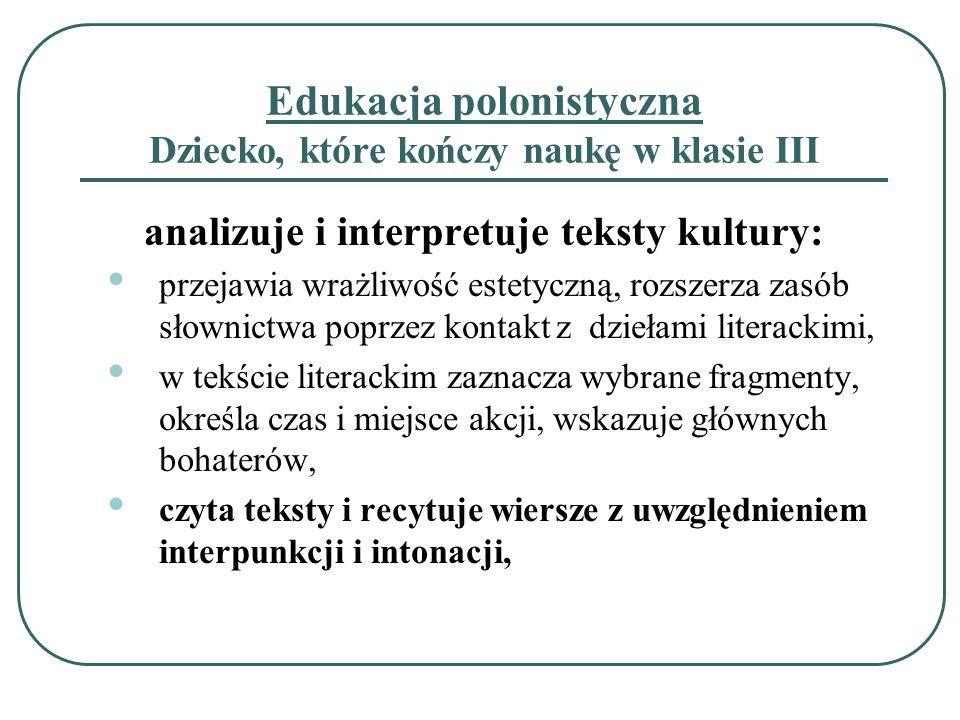 Edukacja polonistyczna Dziecko, które kończy naukę w klasie III analizuje i interpretuje teksty kultury: przejawia wrażliwość estetyczną, rozszerza za