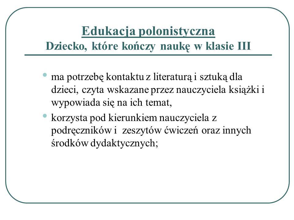 Edukacja polonistyczna Dziecko, które kończy naukę w klasie III ma potrzebę kontaktu z literaturą i sztuką dla dzieci, czyta wskazane przez nauczyciel