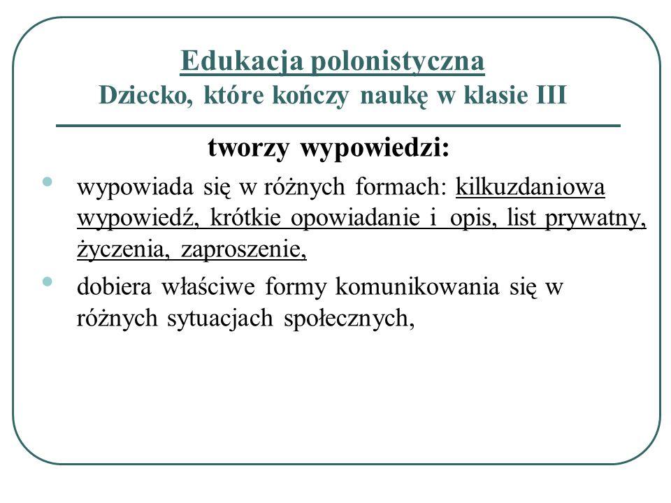 Edukacja polonistyczna Dziecko, które kończy naukę w klasie III tworzy wypowiedzi: wypowiada się w różnych formach: kilkuzdaniowa wypowiedź, krótkie o