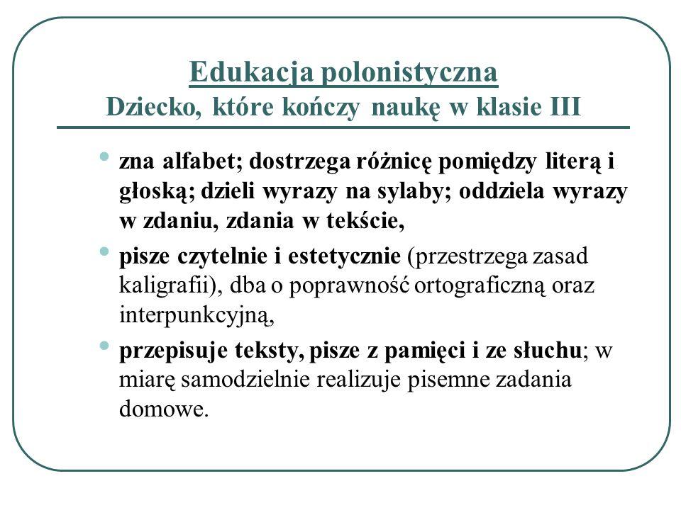 Edukacja polonistyczna Dziecko, które kończy naukę w klasie III zna alfabet; dostrzega różnicę pomiędzy literą i głoską; dzieli wyrazy na sylaby; oddz