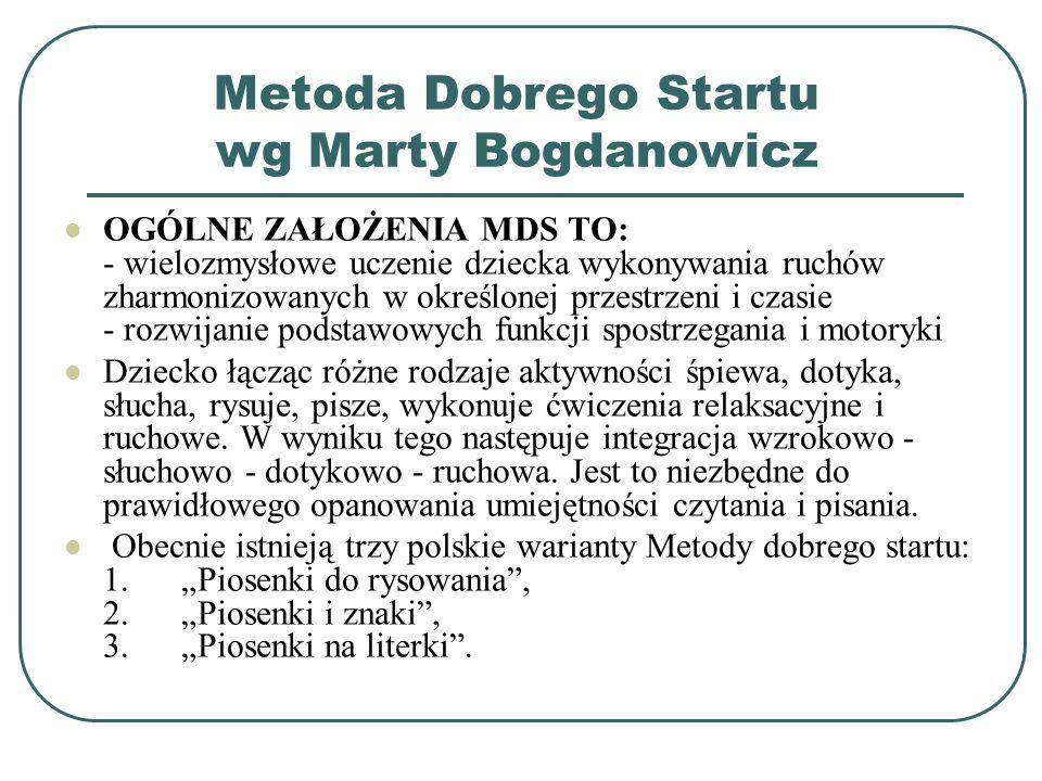 Metoda Dobrego Startu wg Marty Bogdanowicz OGÓLNE ZAŁOŻENIA MDS TO: - wielozmysłowe uczenie dziecka wykonywania ruchów zharmonizowanych w określonej p