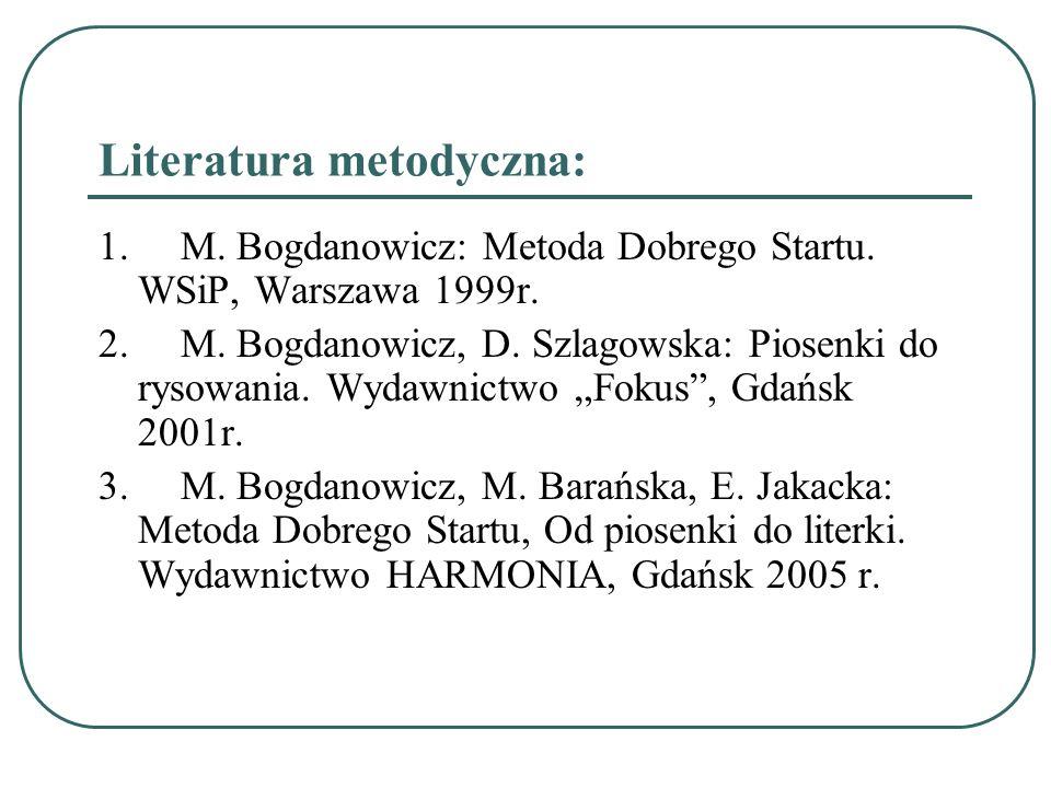 Literatura metodyczna: 1. M. Bogdanowicz: Metoda Dobrego Startu. WSiP, Warszawa 1999r. 2. M. Bogdanowicz, D. Szlagowska: Piosenki do rysowania. Wydawn