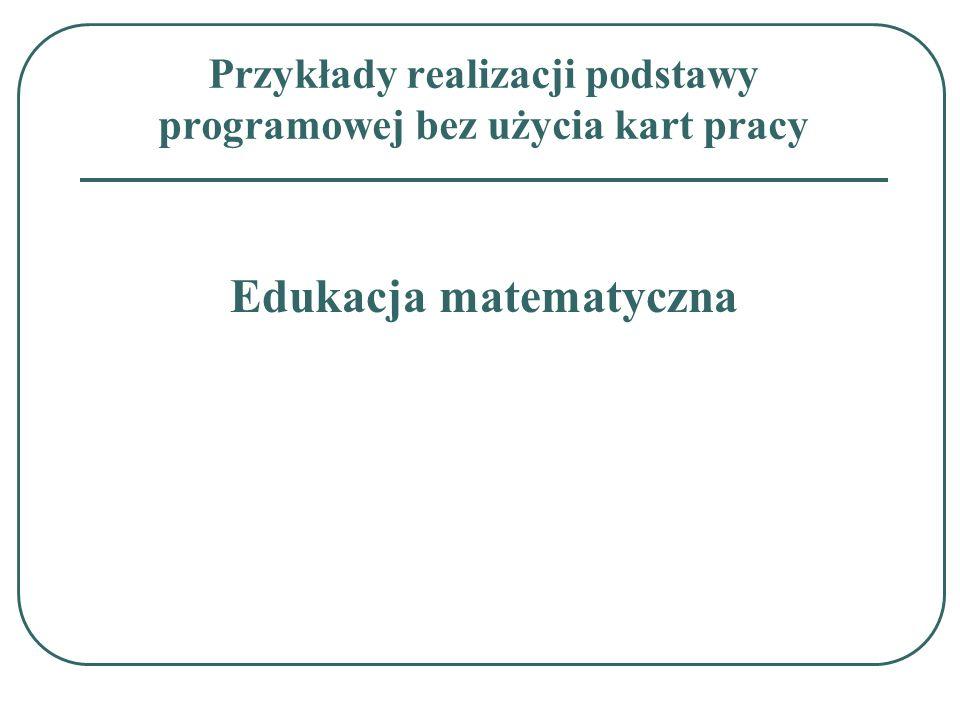 Przykłady realizacji podstawy programowej bez użycia kart pracy Edukacja matematyczna
