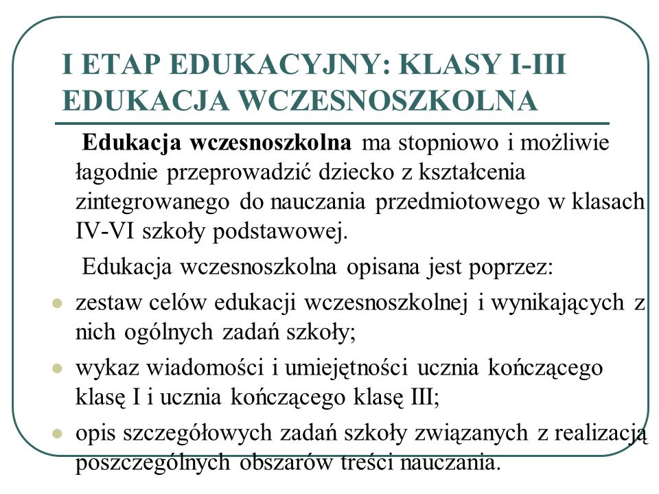 I ETAP EDUKACYJNY: KLASY I-III EDUKACJA WCZESNOSZKOLNA Edukacja wczesnoszkolna ma stopniowo i możliwie łagodnie przeprowadzić dziecko z kształcenia zi