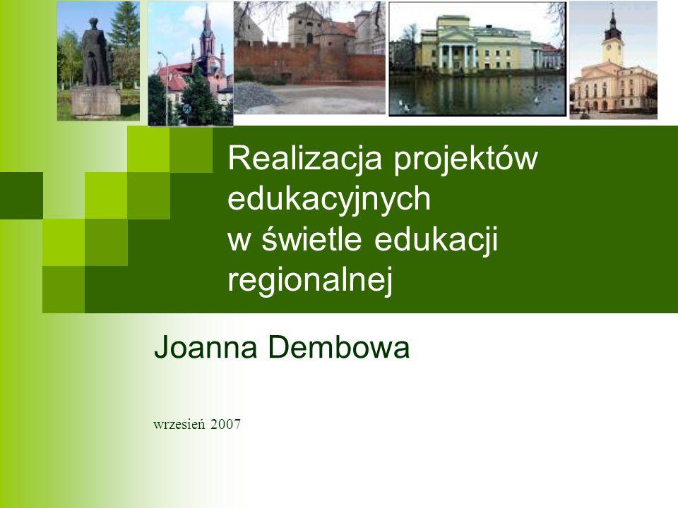 Realizacja projektów edukacyjnych w świetle edukacji regionalnej Joanna Dembowa wrzesień 2007