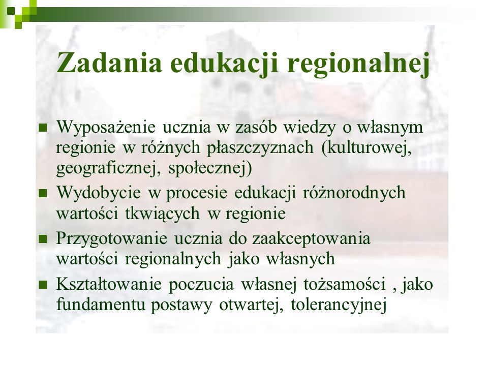 Zadania edukacji regionalnej Wyposażenie ucznia w zasób wiedzy o własnym regionie w różnych płaszczyznach (kulturowej, geograficznej, społecznej) Wydobycie w procesie edukacji różnorodnych wartości tkwiących w regionie Przygotowanie ucznia do zaakceptowania wartości regionalnych jako własnych Kształtowanie poczucia własnej tożsamości, jako fundamentu postawy otwartej, tolerancyjnej