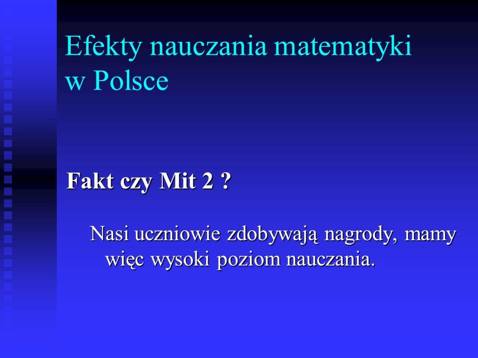 Efekty nauczania matematyki w Polsce Fakt czy Mit 2 ? Nasi uczniowie zdobywają nagrody, mamy więc wysoki poziom nauczania.