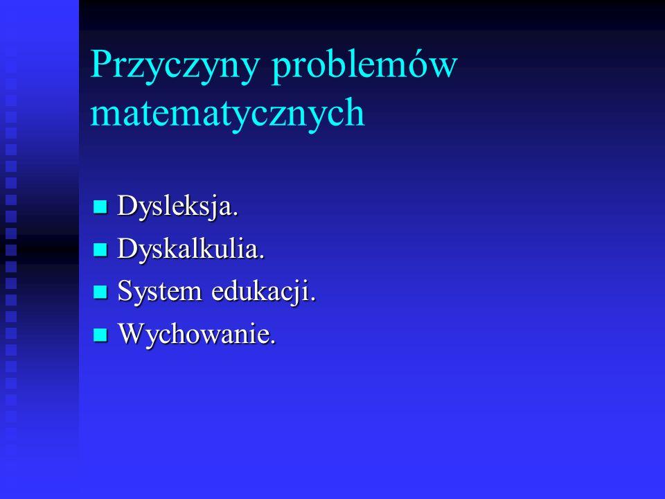 Przyczyny problemów matematycznych Dysleksja. Dysleksja. Dyskalkulia. Dyskalkulia. System edukacji. System edukacji. Wychowanie. Wychowanie.