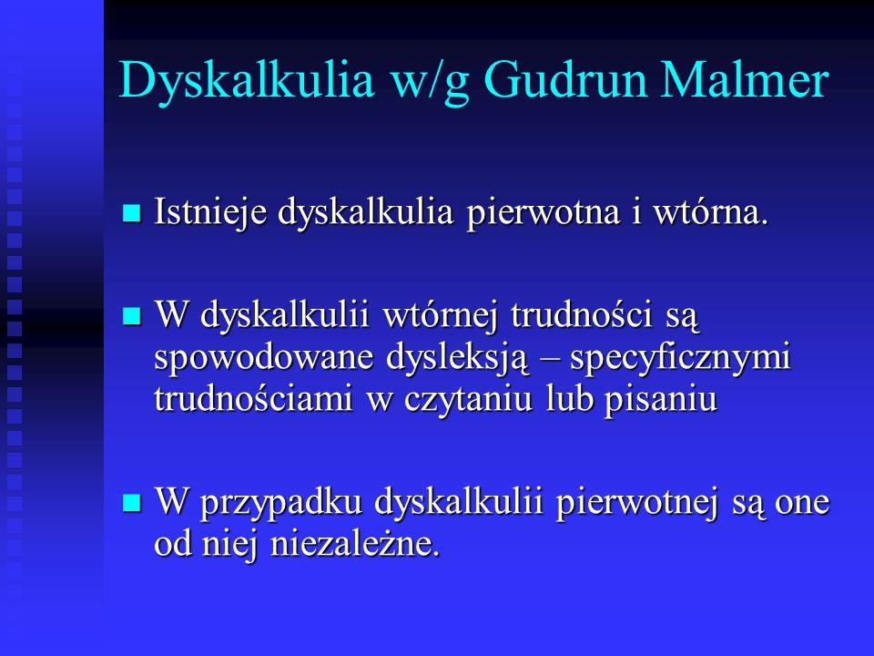 Dyskalkulia w/g Gudrun Malmer Istnieje dyskalkulia pierwotna i wtórna. Istnieje dyskalkulia pierwotna i wtórna. W dyskalkulii wtórnej trudności są spo