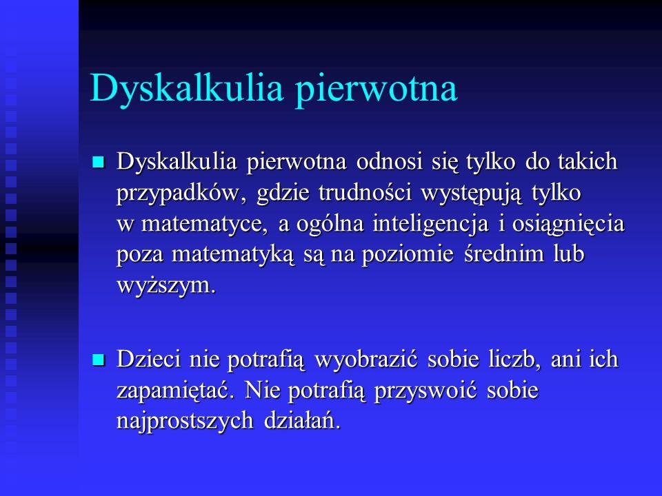 Dyskalkulia pierwotna Dyskalkulia pierwotna odnosi się tylko do takich przypadków, gdzie trudności występują tylko w matematyce, a ogólna inteligencja i osiągnięcia poza matematyką są na poziomie średnim lub wyższym.