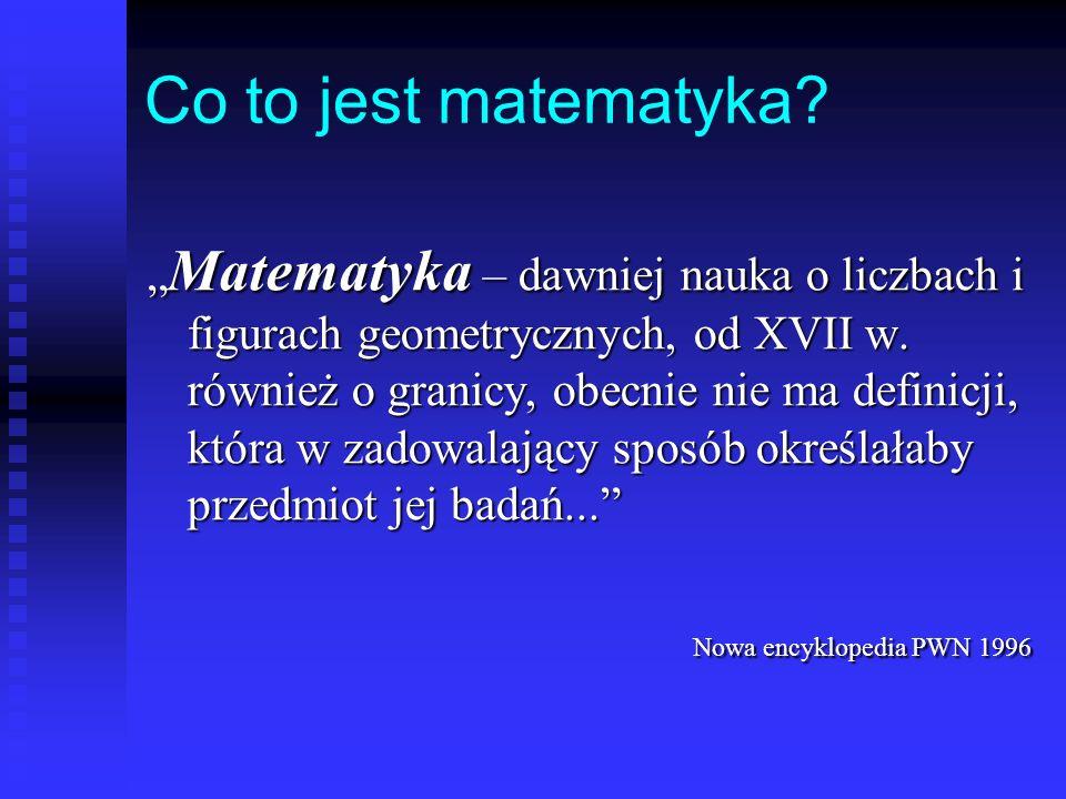 Co to jest matematyka.Matematyka – dawniej nauka o liczbach i figurach geometrycznych, od XVII w.