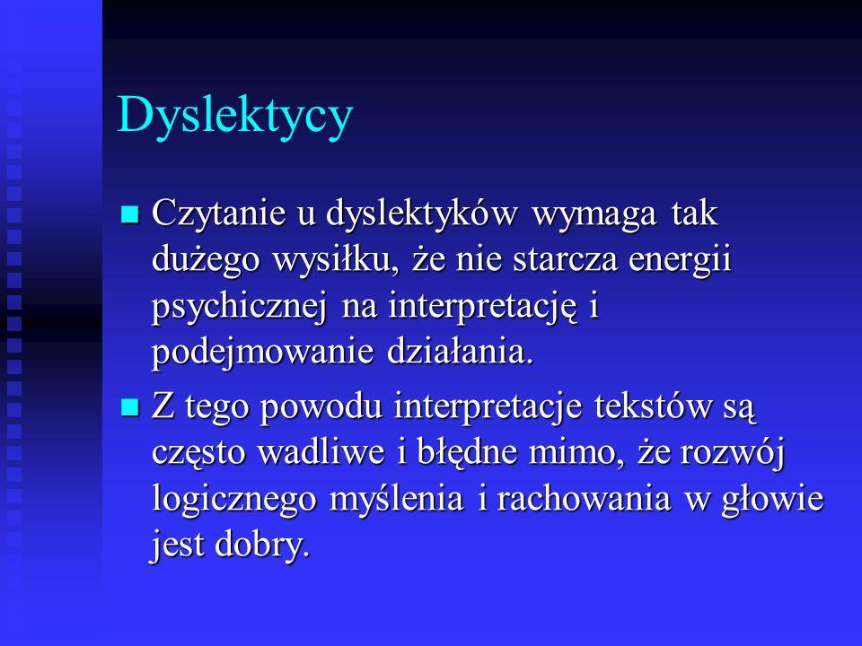 Dyslektycy Czytanie u dyslektyków wymaga tak dużego wysiłku, że nie starcza energii psychicznej na interpretację i podejmowanie działania. Czytanie u