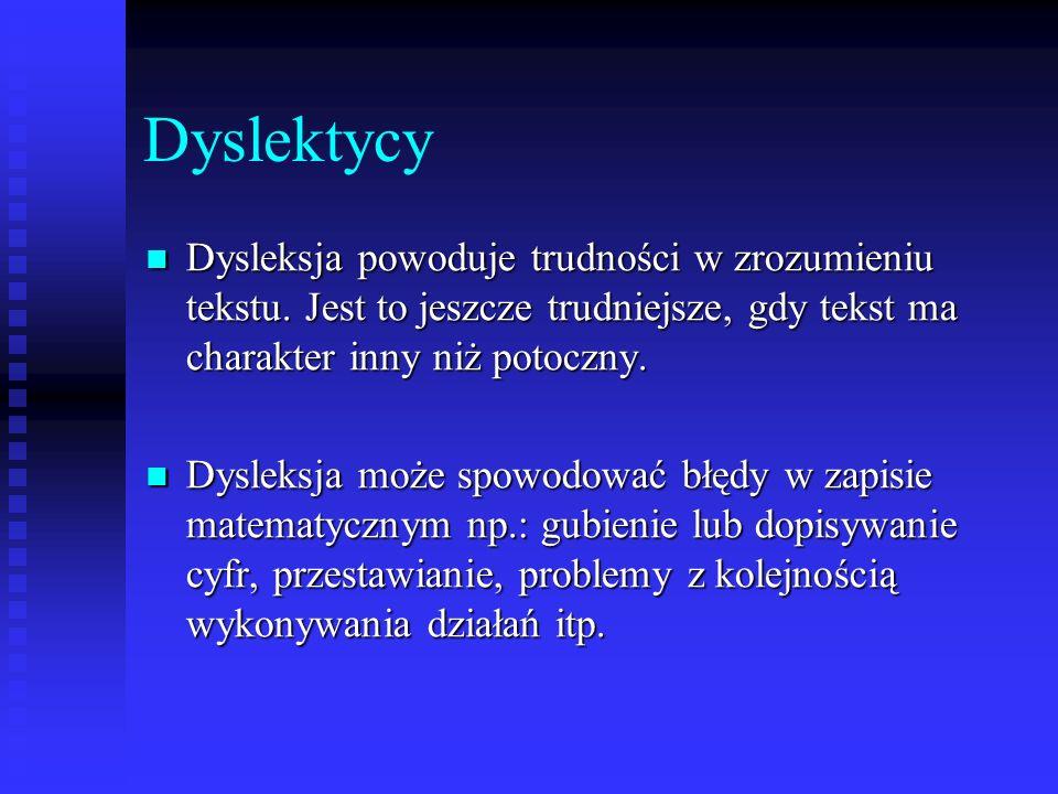 Dyslektycy Dysleksja powoduje trudności w zrozumieniu tekstu. Jest to jeszcze trudniejsze, gdy tekst ma charakter inny niż potoczny. Dysleksja powoduj