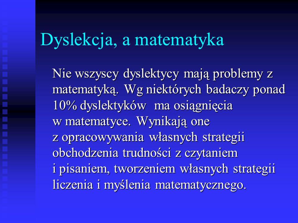 Dyslekcja, a matematyka Nie wszyscy dyslektycy mają problemy z matematyką. Wg niektórych badaczy ponad 10% dyslektyków ma osiągnięcia w matematyce. Wy