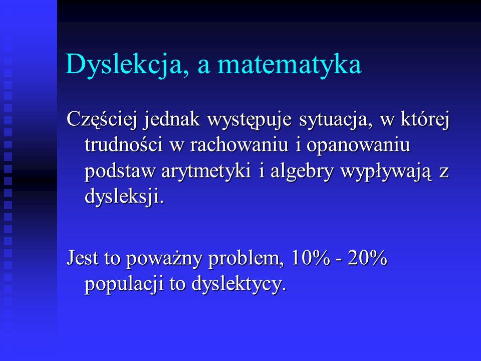 Dyslekcja, a matematyka Częściej jednak występuje sytuacja, w której trudności w rachowaniu i opanowaniu podstaw arytmetyki i algebry wypływają z dysleksji.