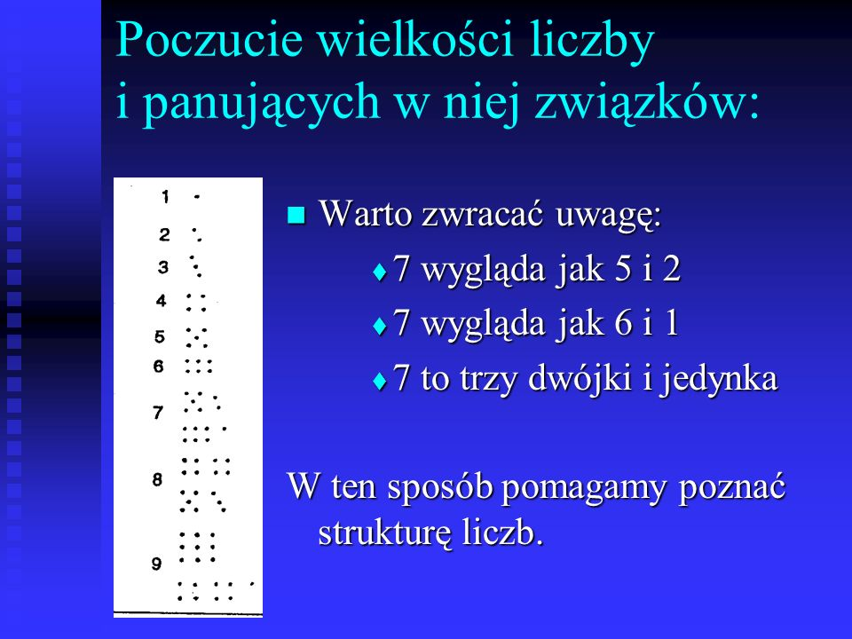 Poczucie wielkości liczby i panujących w niej związków: Warto zwracać uwagę: Warto zwracać uwagę: 7 wygląda jak 5 i 2 7 wygląda jak 5 i 2 7 wygląda jak 6 i 1 7 wygląda jak 6 i 1 7 to trzy dwójki i jedynka 7 to trzy dwójki i jedynka W ten sposób pomagamy poznać strukturę liczb.