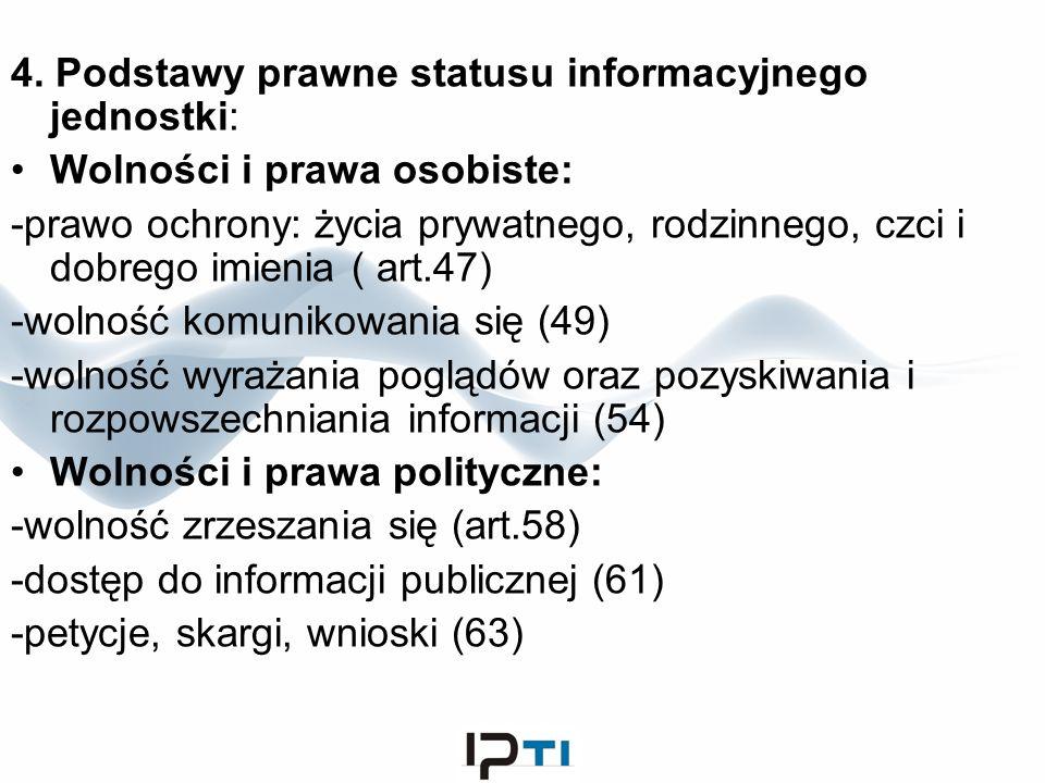 4. Podstawy prawne statusu informacyjnego jednostki: Wolności i prawa osobiste: -prawo ochrony: życia prywatnego, rodzinnego, czci i dobrego imienia (