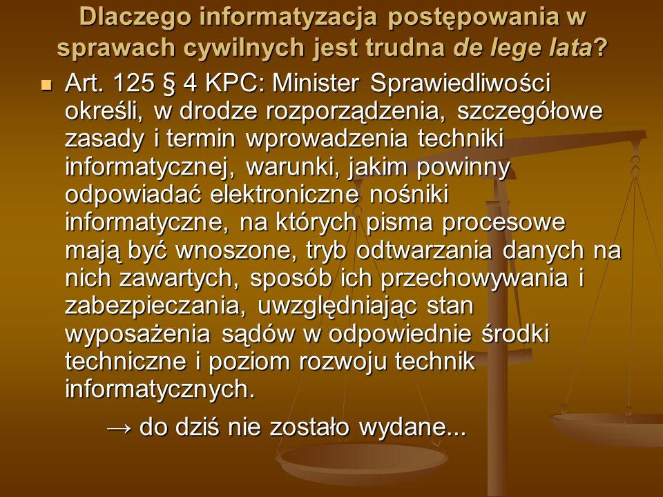 Dlaczego informatyzacja postępowania w sprawach cywilnych jest trudna de lege lata? Art. 125 § 4 KPC: Minister Sprawiedliwości określi, w drodze rozpo