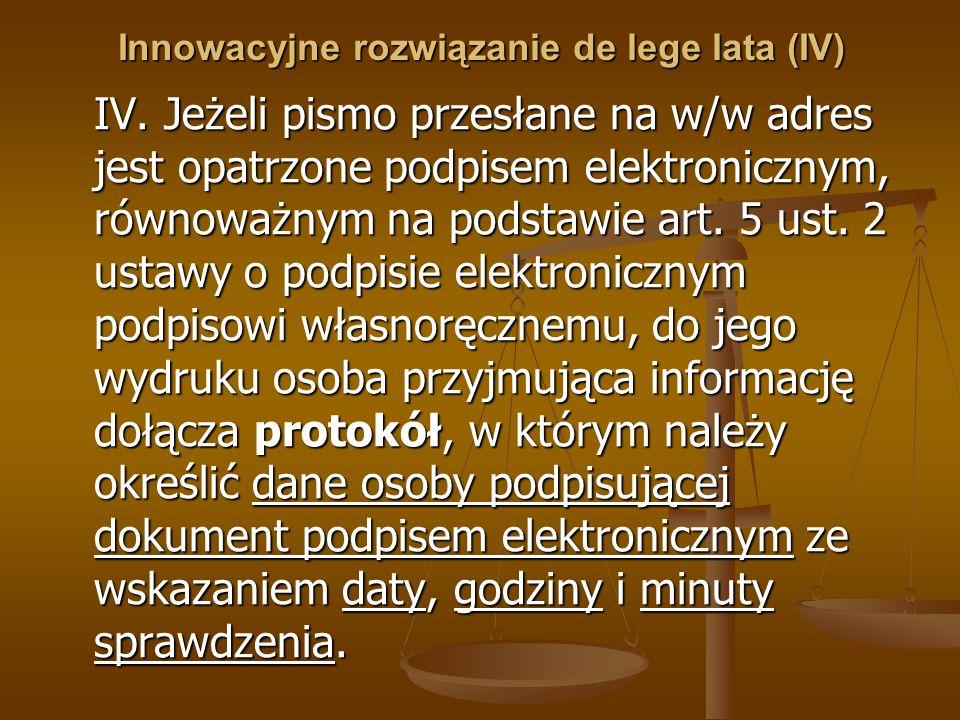 Innowacyjne rozwiązanie de lege lata (IV) IV. Jeżeli pismo przesłane na w/w adres jest opatrzone podpisem elektronicznym, równoważnym na podstawie art