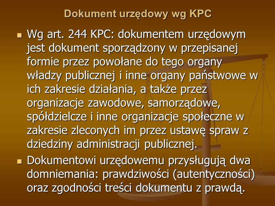 Dokument urzędowy wg KPC Wg art. 244 KPC: dokumentem urzędowym jest dokument sporządzony w przepisanej formie przez powołane do tego organy władzy pub