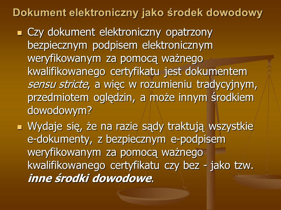 Dokument elektroniczny jako środek dowodowy Czy dokument elektroniczny opatrzony bezpiecznym podpisem elektronicznym weryfikowanym za pomocą ważnego k