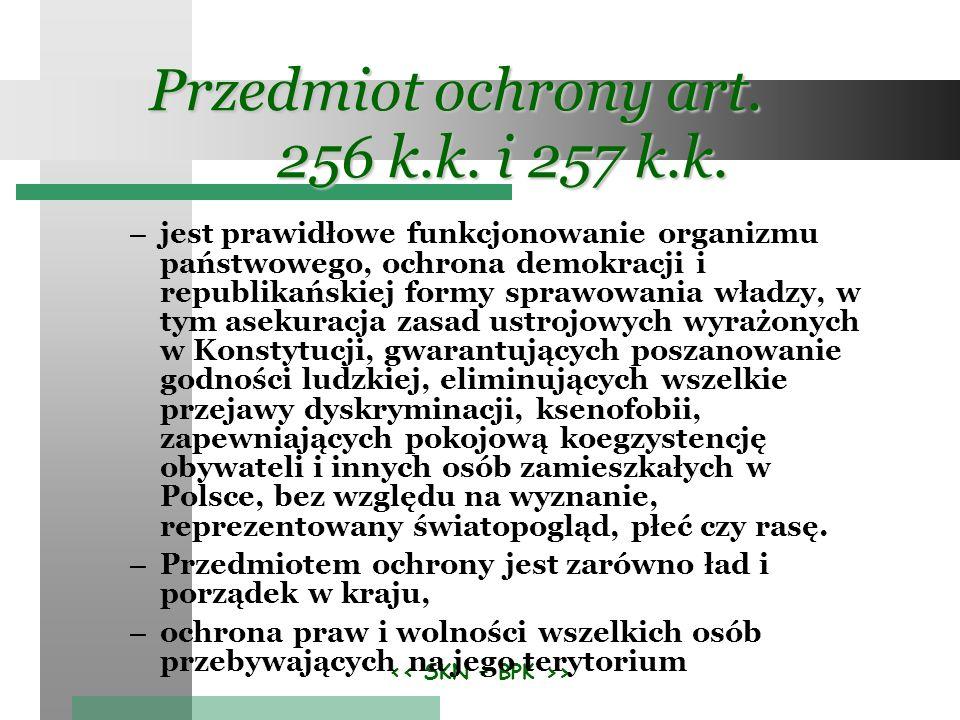 > Przedmiot ochrony art. 256 k.k. i 257 k.k. – jest prawidłowe funkcjonowanie organizmu państwowego, ochrona demokracji i republikańskiej formy sprawo