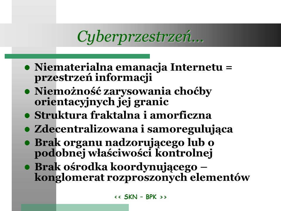 > Cyberprzestrzeń… Niematerialna emanacja Internetu = przestrzeń informacji Niemożność zarysowania choćby orientacyjnych jej granic Struktura fraktalna i amorficzna Zdecentralizowana i samoregulująca Brak organu nadzorującego lub o podobnej właściwości kontrolnej Brak ośrodka koordynującego – konglomerat rozproszonych elementów