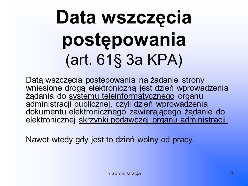 e-administracja2 Data wszczęcia postępowania (art. 61§ 3a KPA) Datą wszczęcia postępowania na żądanie strony wniesione drogą elektroniczną jest dzień