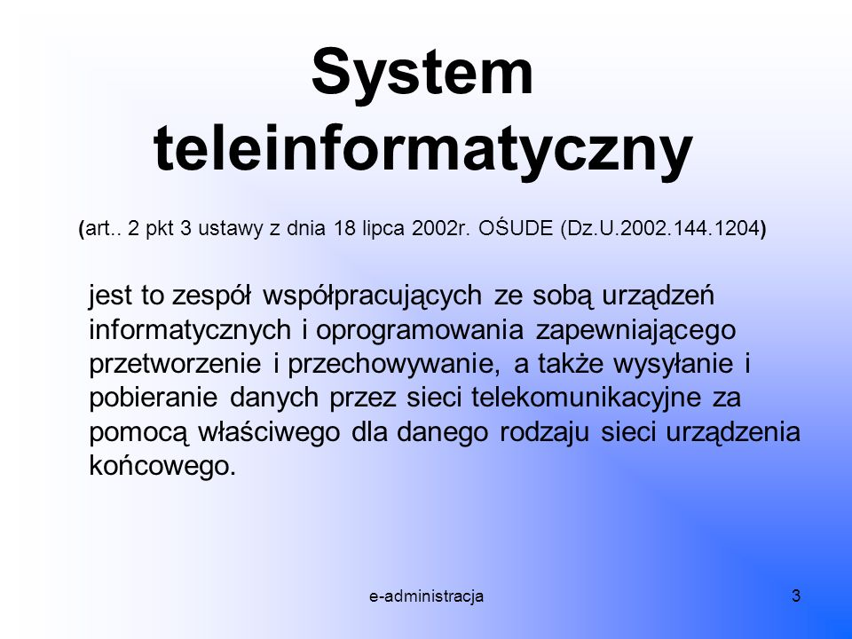 e-administracja3 System teleinformatyczny (art.. 2 pkt 3 ustawy z dnia 18 lipca 2002r. OŚUDE (Dz.U.2002.144.1204) jest to zespół współpracujących ze s