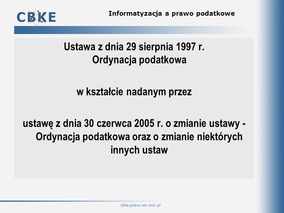 cbke.prawo.uni.wroc.pl Informatyzacja a prawo podatkowe Ustawa z dnia 29 sierpnia 1997 r. Ordynacja podatkowa w kształcie nadanym przez ustawę z dnia