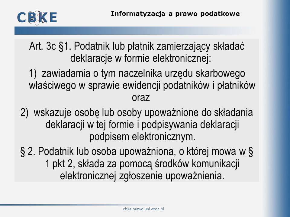 cbke.prawo.uni.wroc.pl Informatyzacja a prawo podatkowe Art. 3c §1. Podatnik lub płatnik zamierzający składać deklaracje w formie elektronicznej: 1) z