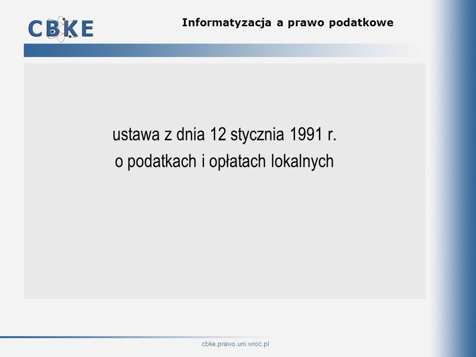 cbke.prawo.uni.wroc.pl Informatyzacja a prawo podatkowe ustawa z dnia 12 stycznia 1991 r. o podatkach i opłatach lokalnych