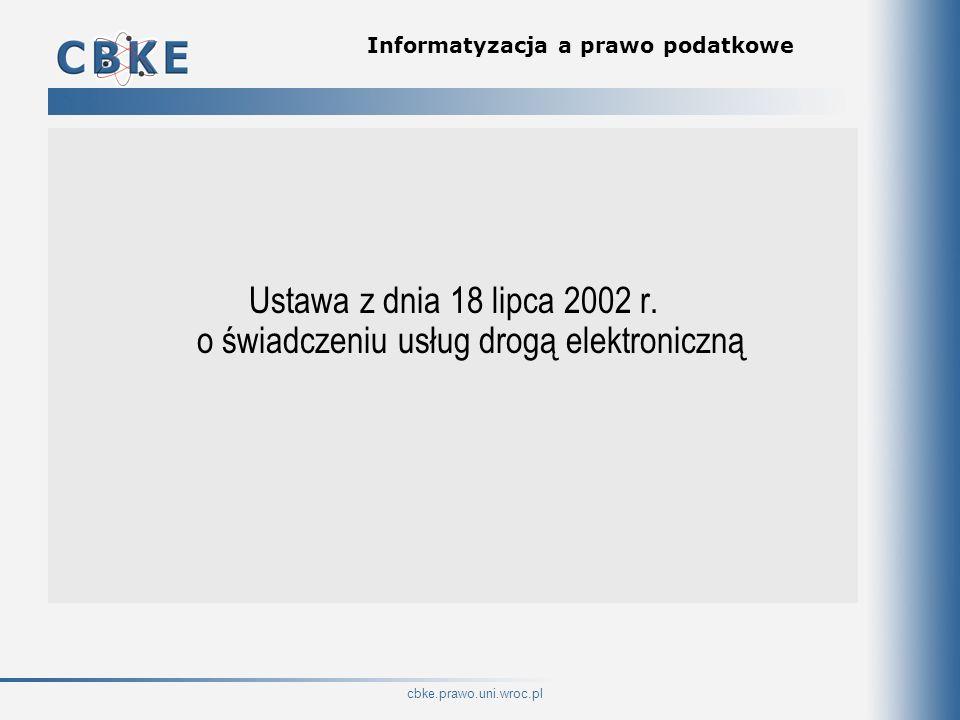 cbke.prawo.uni.wroc.pl Informatyzacja a prawo podatkowe Ustawa z dnia 18 lipca 2002 r. o świadczeniu usług drogą elektroniczną