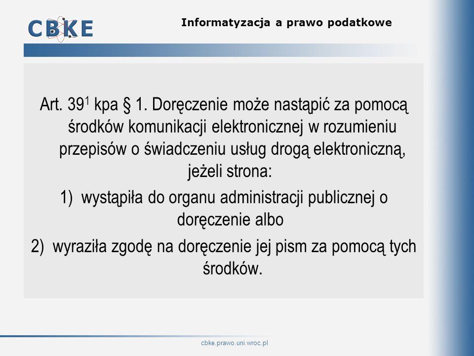 cbke.prawo.uni.wroc.pl Informatyzacja a prawo podatkowe Art. 39 1 kpa § 1. Doręczenie może nastąpić za pomocą środków komunikacji elektronicznej w roz