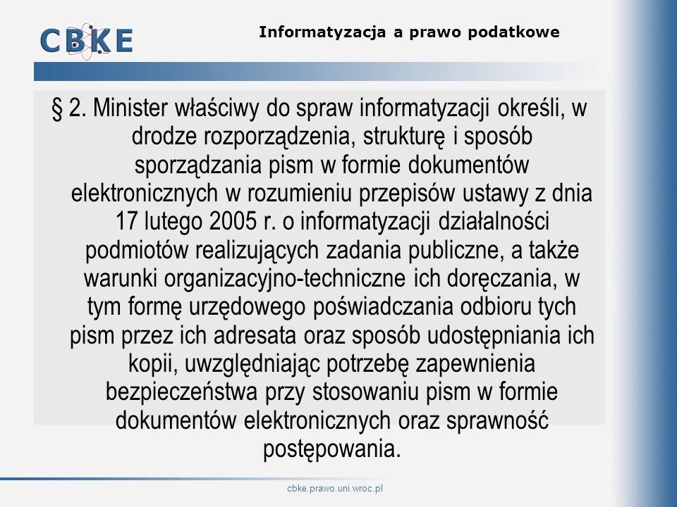 cbke.prawo.uni.wroc.pl Informatyzacja a prawo podatkowe § 2. Minister właściwy do spraw informatyzacji określi, w drodze rozporządzenia, strukturę i s