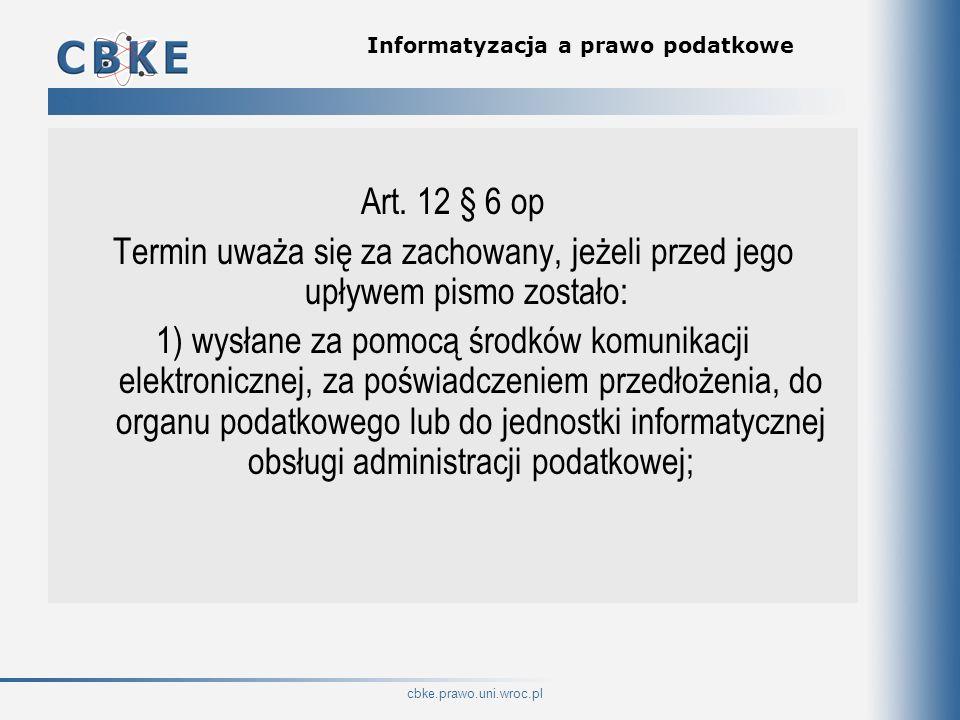 cbke.prawo.uni.wroc.pl Informatyzacja a prawo podatkowe Art. 12 § 6 op Termin uważa się za zachowany, jeżeli przed jego upływem pismo zostało: 1) wysł