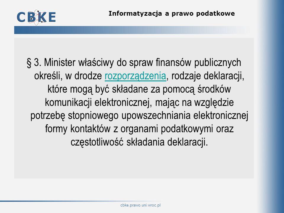 cbke.prawo.uni.wroc.pl Informatyzacja a prawo podatkowe § 3. Minister właściwy do spraw finansów publicznych określi, w drodze rozporządzenia, rodzaje