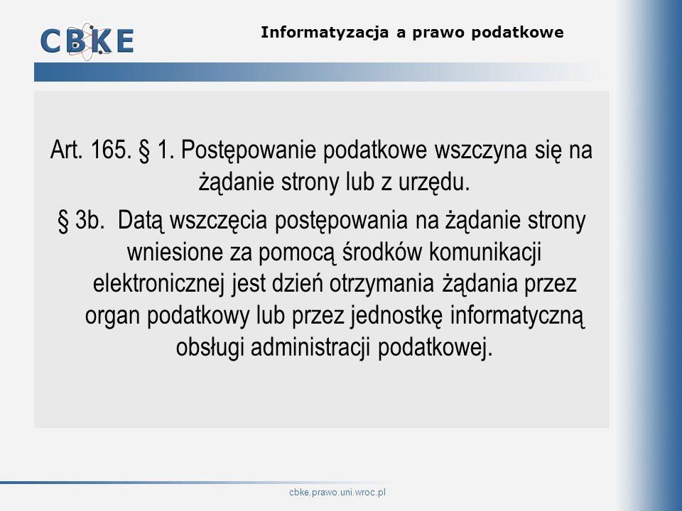 cbke.prawo.uni.wroc.pl Informatyzacja a prawo podatkowe Art. 165. § 1. Postępowanie podatkowe wszczyna się na żądanie strony lub z urzędu. § 3b. Datą