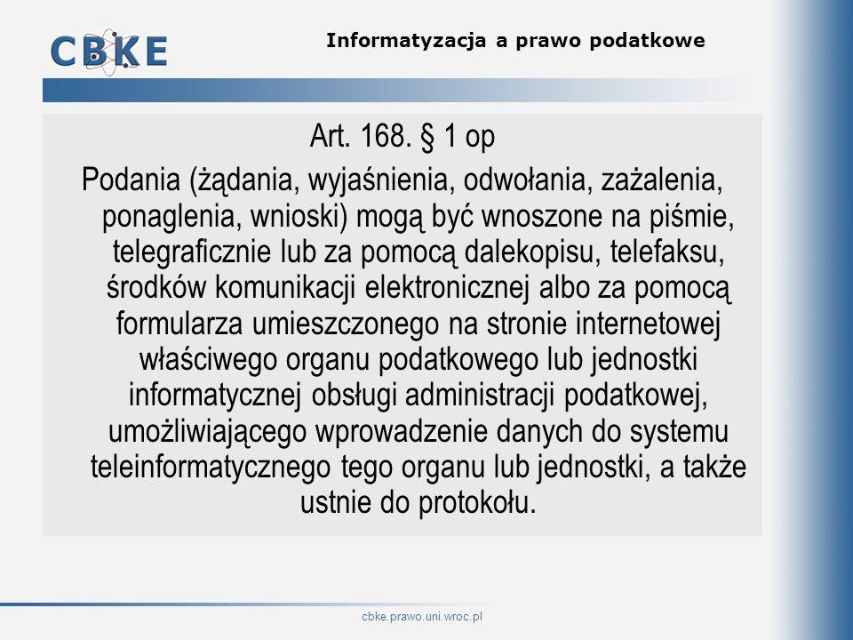 cbke.prawo.uni.wroc.pl Informatyzacja a prawo podatkowe Art. 168. § 1 op Podania (żądania, wyjaśnienia, odwołania, zażalenia, ponaglenia, wnioski) mog