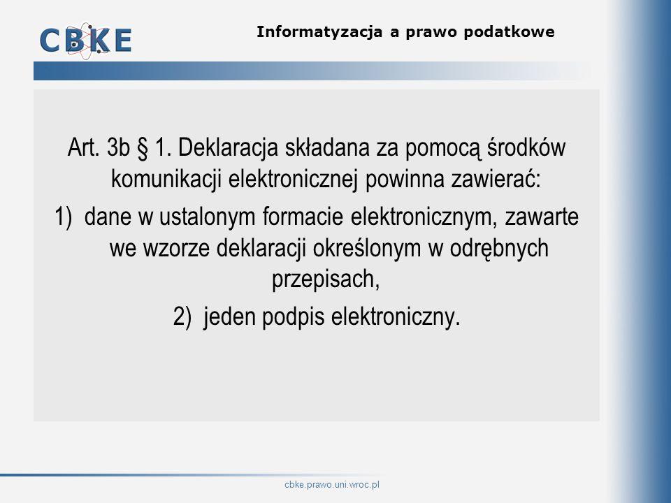cbke.prawo.uni.wroc.pl Informatyzacja a prawo podatkowe Art. 3b § 1. Deklaracja składana za pomocą środków komunikacji elektronicznej powinna zawierać