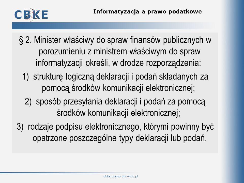 cbke.prawo.uni.wroc.pl Informatyzacja a prawo podatkowe § 2. Minister właściwy do spraw finansów publicznych w porozumieniu z ministrem właściwym do s
