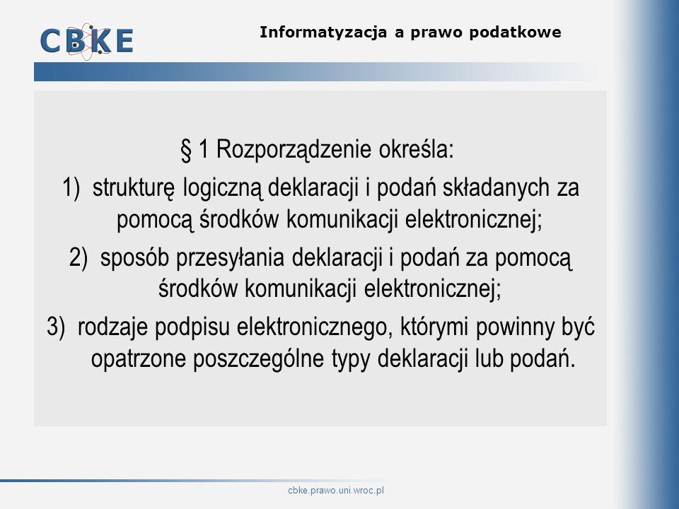 cbke.prawo.uni.wroc.pl Informatyzacja a prawo podatkowe § 1 Rozporządzenie określa: 1) strukturę logiczną deklaracji i podań składanych za pomocą środ